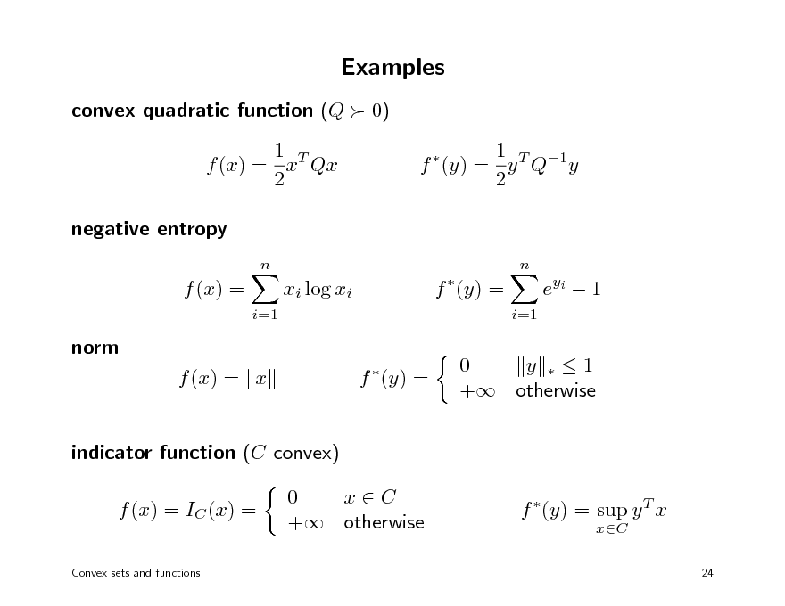 Slide: Examples convex quadratic function (Q  0) 1 T f (x) = x Qx 2 negative entropy n n  1 T 1 f (y) = y Q y 2   f (x) = i=1  xi log xi  f (y) = i=1  e yi  1  norm f (x) = x f (y) =   0 y 1 + otherwise  indicator function (C convex) f (x) = IC (x) = Convex sets and functions  0 xC + otherwise  f (y) = sup y T x xC 24