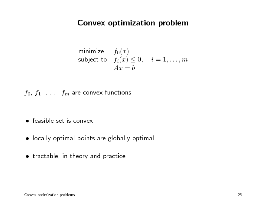 Slide: Convex optimization problem minimize f0(x) subject to fi(x)  0, Ax = b  i = 1, . . . , m  f0, f1, . . . , fm are convex functions   feasible set is convex  locally optimal points are globally optimal  tractable, in theory and practice  Convex optimization problems  25