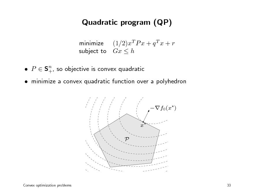 Slide: Quadratic program (QP) minimize (1/2)xT P x + q T x + r subject to Gx  h n  P  S+, so objective is convex quadratic   minimize a convex quadratic function over a polyhedron f0(x) x P  Convex optimization problems  33