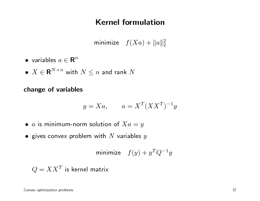 Slide: Kernel formulation minimize f (Xa) + a  variables a  Rn 2 2   X  RN n with N  n and rank N change of variables y = Xa, a = X T (XX T )1y   a is minimum-norm solution of Xa = y  gives convex problem with N variables y minimize f (y) + y T Q1y Q = XX T is kernel matrix Convex optimization problems 37
