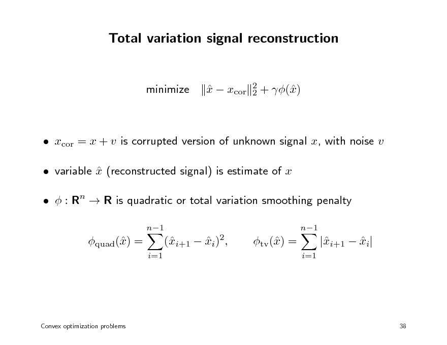 Slide: Total variation signal reconstruction  minimize  x  xcor   2 2  + () x   xcor = x + v is corrupted version of unknown signal x, with noise v  variable x (reconstructed signal) is estimate of x    : Rn  R is quadratic or total variation smoothing penalty n1 n1  quad() = x i=1  (i+1  xi)2, x   tv () = x i=1  |i+1  xi| x   Convex optimization problems  38