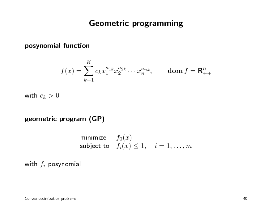 Slide: Geometric programming posynomial function K  f (x) = k=1  ck x1 1k x2 2k    xank , n  a  a  dom f = Rn ++  with ck > 0 geometric program (GP) minimize f0(x) subject to fi(x)  1, with fi posynomial  i = 1, . . . , m  Convex optimization problems  40