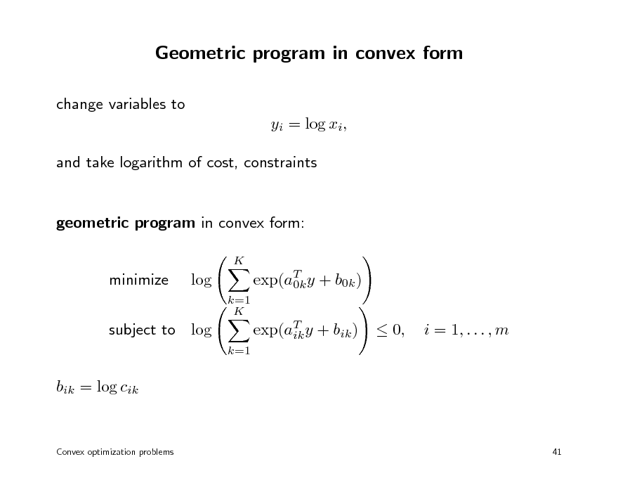 Slide: Geometric program in convex form change variables to yi = log xi, and take logarithm of cost, constraints  geometric program in convex form: K  minimize  log k=1 K  exp(aT y + b0k ) 0k exp(aT y + bik ) ik k=1  subject to log bik = log cik   0,  i = 1, . . . , m  Convex optimization problems  41