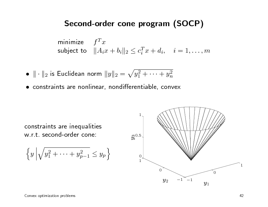Slide: Second-order cone program (SOCP) minimize f T x subject to Aix + bi   is Euclidean norm y = T  c i x + di , 2 2 y1 +    + yn  2  i = 1, . . . , m  2  2   constraints are nonlinear, nondierentiable, convex 1  y  2 2 y1 +    + yp1  yp  y3  constraints are inequalities w.r.t. second-order cone:  0.5  0 1 1 0 0  y2 Convex optimization problems  1 1  y1 42