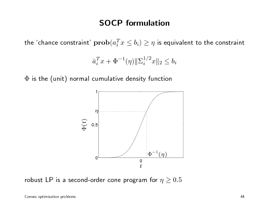 Slide: SOCP formulation the chance constraint prob(aT x  bi)   is equivalent to the constraint i aT x + 1() i x i 1/2 2   bi   is the (unit) normal cumulative density function 1   (t) 0.5  0  1() 0  t  robust LP is a second-order cone program for   0.5 Convex optimization problems 44