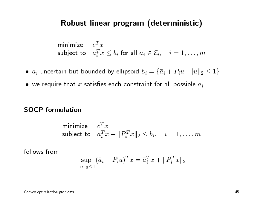 Slide: Robust linear program (deterministic) minimize cT x subject to aT x  bi for all ai  Ei, i  i = 1, . . . , m 2   ai uncertain but bounded by ellipsoid Ei = {i + Piu | u a   1}   we require that x satises each constraint for all possible ai SOCP formulation minimize cT x subject to aT x + PiT x i follows from u 2 1  2   bi ,  i = 1, . . . , m  sup (i + Piu)T x = aT x + PiT x a i  2  Convex optimization problems  45