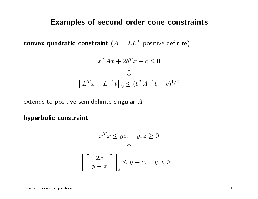 Slide: Examples of second-order cone constraints convex quadratic constraint (A = LLT positive denite) xT Ax + 2bT x + c  0 LT x + L1b 2   (bT A1b  c)1/2  extends to positive semidenite singular A hyperbolic constraint xT x  yz, 2x yz Convex optimization problems  y, z  0 y, z  0 46  2   y + z,