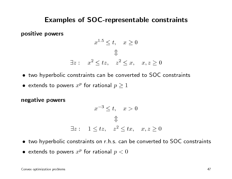 Slide: Examples of SOC-representable constraints positive powers x1.5  t, z : x2  tz, x0 x, z  0  z 2  x,   extends to powers xp for rational p  1 negative powers x3  t, z : 1  tz,   two hyperbolic constraints can be converted to SOC constraints  x>0 x, z  0  z 2  tx,   extends to powers xp for rational p < 0 Convex optimization problems   two hyperbolic constraints on r.h.s. can be converted to SOC constraints  47