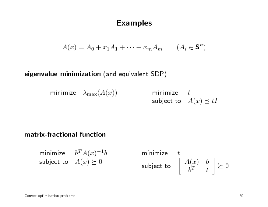 Slide: Examples A(x) = A0 + x1A1 +    + xmAm eigenvalue minimization (and equivalent SDP) minimize max(A(x)) minimize t subject to A(x) (Ai  Sn)  tI  matrix-fractional function minimize bT A(x)1b subject to A(x) 0 minimize subject to t A(x) b bT t 0  Convex optimization problems  50