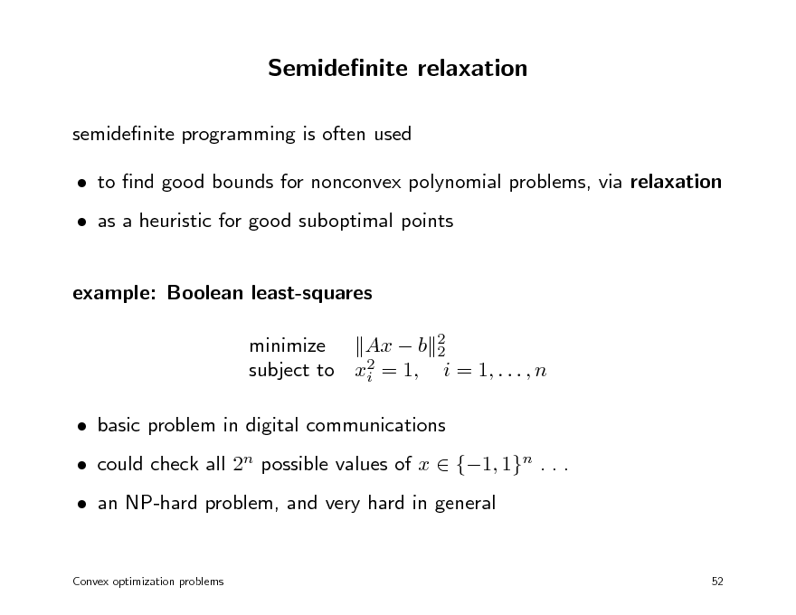Slide: Semidenite relaxation semidenite programming is often used  to nd good bounds for nonconvex polynomial problems, via relaxation  as a heuristic for good suboptimal points example: Boolean least-squares minimize Ax  b 2 2 2 subject to xi = 1, i = 1, . . . , n  basic problem in digital communications  could check all 2n possible values of x  {1, 1}n . . .  an NP-hard problem, and very hard in general Convex optimization problems 52