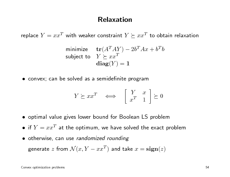Slide: Relaxation replace Y = xxT with weaker constraint Y xxT to obtain relaxation  minimize tr(AT AY )  2bT Ax + bT b subject to Y xxT diag(Y ) = 1  convex; can be solved as a semidenite program Y xxT  Y xT x 1 0   if Y = xxT at the optimum, we have solved the exact problem  otherwise, can use randomized rounding generate z from N (x, Y  xxT ) and take x = sign(z) 54   optimal value gives lower bound for Boolean LS problem  Convex optimization problems