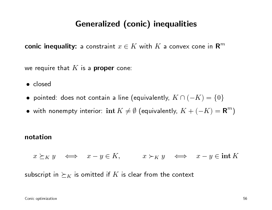 Slide: Generalized (conic) inequalities conic inequality: a constraint x  K with K a convex cone in Rm we require that K is a proper cone:  closed  pointed: does not contain a line (equivalently, K  (K) = {0}  with nonempty interior: int K =  (equivalently, K + (K) = Rm)  notation x K  y   K  x  y  K,  x K y    x  y  int K  subscript in  is omitted if K is clear from the context  Conic optimization  56