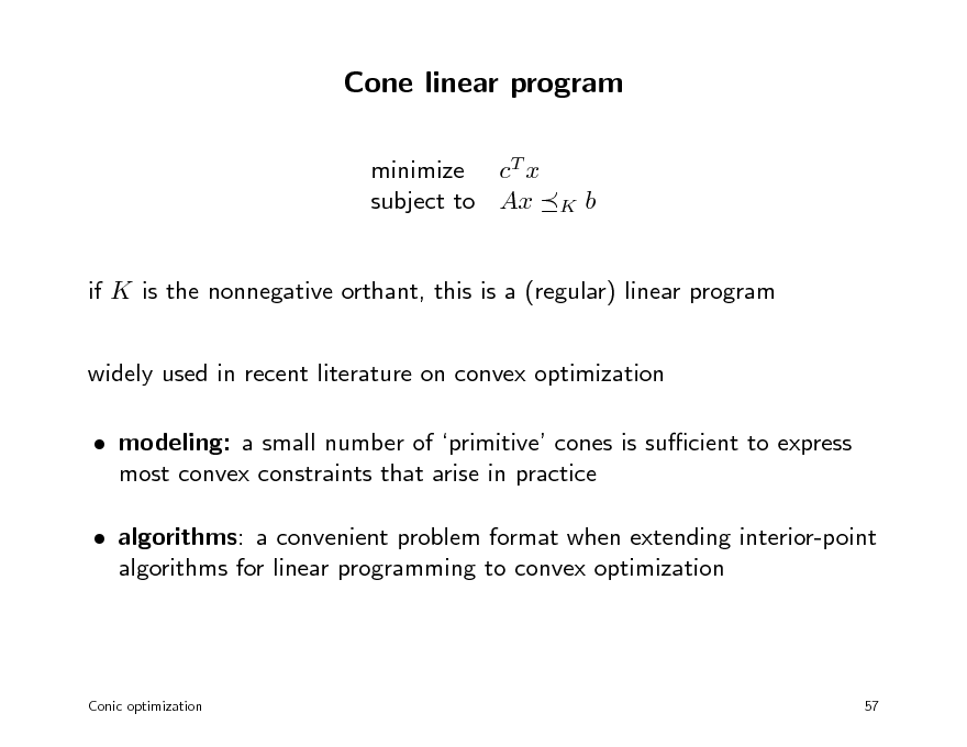 Slide: Cone linear program minimize cT x subject to Ax  K  b  if K is the nonnegative orthant, this is a (regular) linear program widely used in recent literature on convex optimization  modeling: a small number of primitive cones is sucient to express most convex constraints that arise in practice  algorithms: a convenient problem format when extending interior-point algorithms for linear programming to convex optimization  Conic optimization  57