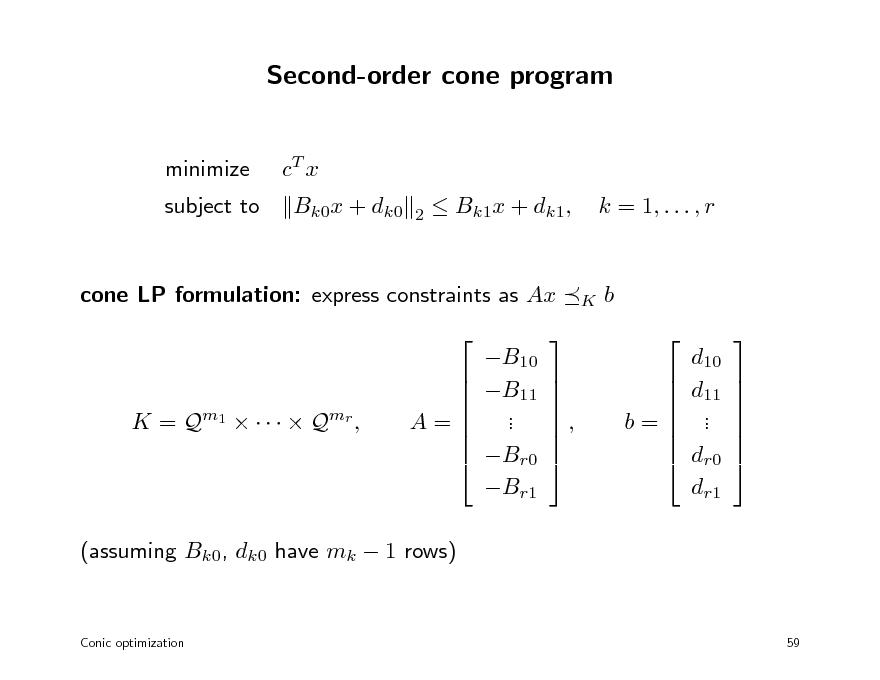 Slide: Second-order cone program minimize subject to cT x Bk0x + dk0 2   Bk1x + dk1,  k = 1, . . . , r  cone LP formulation: express constraints as Ax  B10 B11 . . Br0 Br1   K  b  d10 d11 . . dr0 dr1   K = Q m1      Q mr ,     A=        ,        b=             (assuming Bk0, dk0 have mk  1 rows)  Conic optimization  59