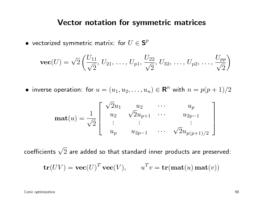 Slide: Vector notation for symmetric matrices  vectorized symmetric matrix: for U  Sp vec(U ) =  U11 U22 Upp 2  , U21, . . . , Up1,  , U32, . . . , Up2, . . . ,  2 2 2   inverse operation: for u = (u1, u2, . . . , un)  Rn with n = p(p + 1)/2 1  mat(u) =   2 coecients    2u1  u2  u2 2up+1    . . . . up u2p1    up  u2p1  .  .  2up(p+1)/2   2 are added so that standard inner products are preserved: uT v = tr(mat(u) mat(v))  tr(U V ) = vec(U )T vec(V ),  Conic optimization  60