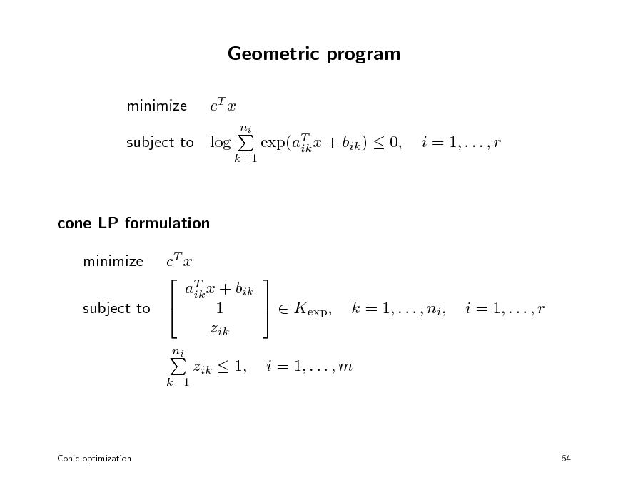 Slide: Geometric program minimize cT x ni k=1  subject to log  exp(aT x + bik )  0, ik  i = 1, . . . , r  cone LP formulation cT x   T aik x + bik   Kexp, 1 subject to  zik minimize ni k=1  k = 1, . . . , ni,  i = 1, . . . , r  zik  1,  i = 1, . . . , m  Conic optimization  64