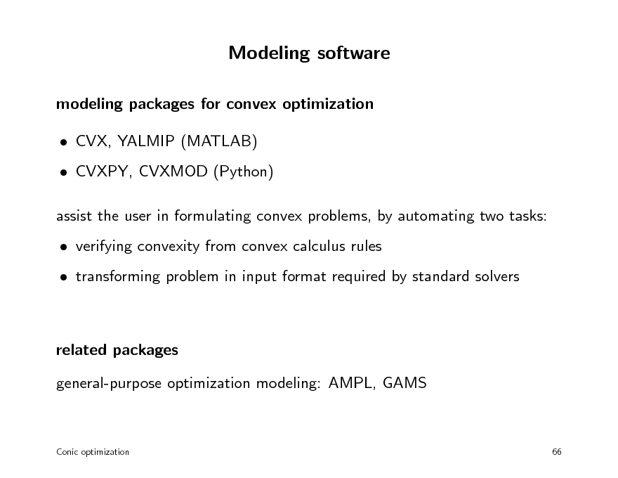 Slide: Modeling software modeling packages for convex optimization  CVX, YALMIP (MATLAB)  CVXPY, CVXMOD (Python) assist the user in formulating convex problems, by automating two tasks:  verifying convexity from convex calculus rules  transforming problem in input format required by standard solvers  related packages general-purpose optimization modeling: AMPL, GAMS  Conic optimization  66