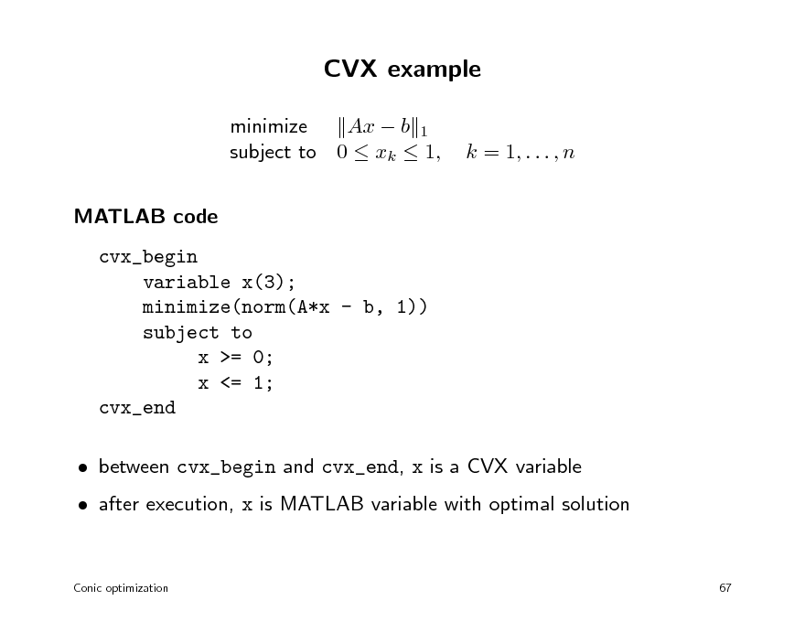 Slide: CVX example minimize Ax  b 1 subject to 0  xk  1, MATLAB code cvx_begin variable x(3); minimize(norm(A*x - b, 1)) subject to x >= 0; x <= 1; cvx_end  between cvx_begin and cvx_end, x is a CVX variable  after execution, x is MATLAB variable with optimal solution Conic optimization 67  k = 1, . . . , n