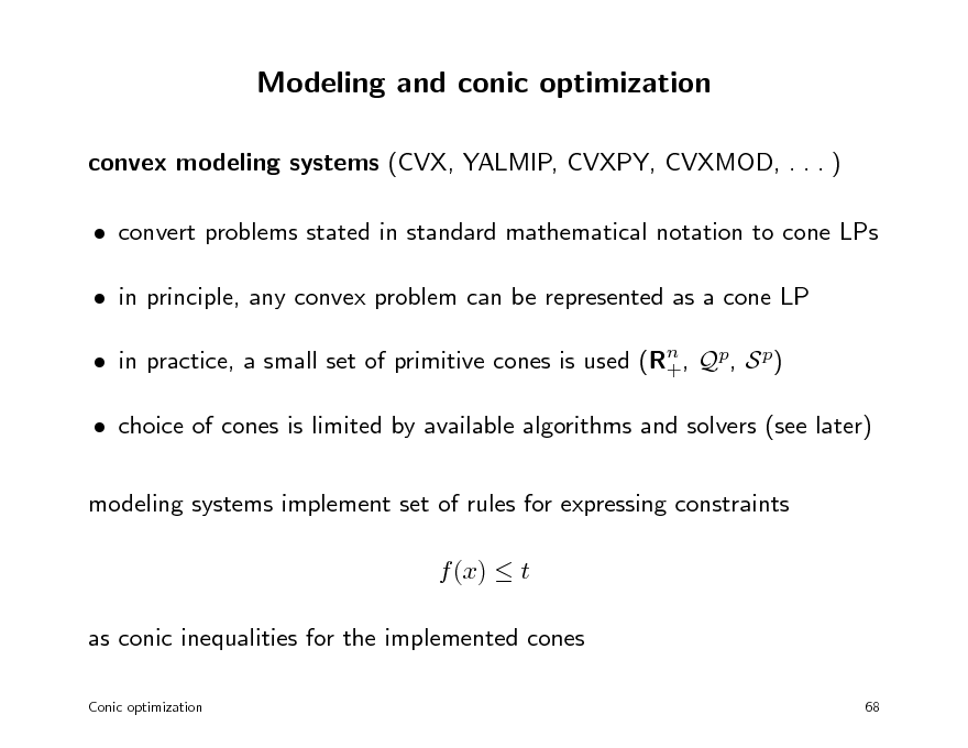 Slide: Modeling and conic optimization convex modeling systems (CVX, YALMIP, CVXPY, CVXMOD, . . . )  convert problems stated in standard mathematical notation to cone LPs  in principle, any convex problem can be represented as a cone LP  in practice, a small set of primitive cones is used (Rn , Qp, S p) +  choice of cones is limited by available algorithms and solvers (see later) modeling systems implement set of rules for expressing constraints f (x)  t as conic inequalities for the implemented cones Conic optimization 68