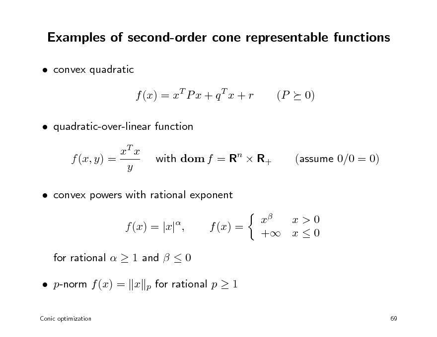 Slide: Examples of second-order cone representable functions  convex quadratic f (x) = xT P x + q T x + r  quadratic-over-linear function xT x f (x, y) = y with dom f = Rn  R+ (assume 0/0 = 0) (P 0)   convex powers with rational exponent f (x) = |x| , for rational   1 and   0  p-norm f (x) = x Conic optimization    f (x) =  x x>0 + x  0  p  for rational p  1 69