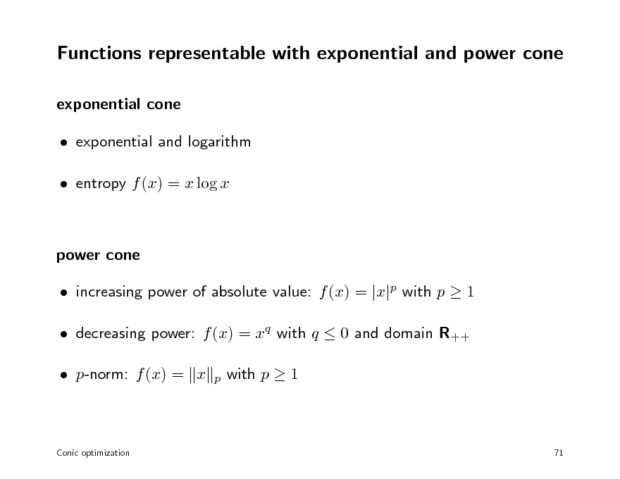 Slide: Functions representable with exponential and power cone exponential cone  exponential and logarithm  entropy f (x) = x log x  power cone  increasing power of absolute value: f (x) = |x|p with p  1  decreasing power: f (x) = xq with q  0 and domain R++  p-norm: f (x) = x p  with p  1  Conic optimization  71