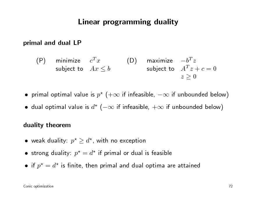 Slide: Linear programming duality primal and dual LP (P) minimize cT x subject to Ax  b (D) maximize bT z subject to AT z + c = 0 z0   primal optimal value is p (+ if infeasible,  if unbounded below)  dual optimal value is d ( if infeasible, + if unbounded below) duality theorem  weak duality: p  d, with no exception  strong duality: p = d if primal or dual is feasible  if p = d is nite, then primal and dual optima are attained Conic optimization 72