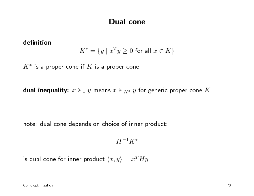Slide: Dual cone denition K  = {y | xT y  0 for all x  K} K  is a proper cone if K is a proper cone  dual inequality: x    y means x  K  y for generic proper cone K  note: dual cone depends on choice of inner product: H 1K  is dual cone for inner product x, y = xT Hy  Conic optimization  73