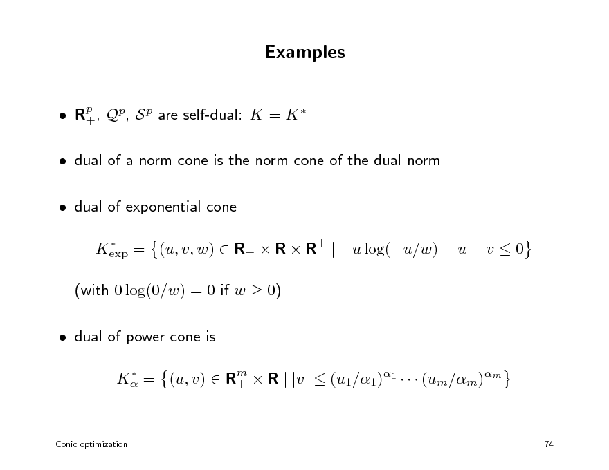 Slide: Examples  Rp , Qp, S p are self-dual: K = K  +  dual of a norm cone is the norm cone of the dual norm  dual of exponential cone  Kexp = (u, v, w)  R  R  R+ | u log(u/w) + u  v  0  (with 0 log(0/w) = 0 if w  0)  dual of power cone is  K = (u, v)  Rm  R | |v|  (u1/1)1    (um/m)m +  Conic optimization  74