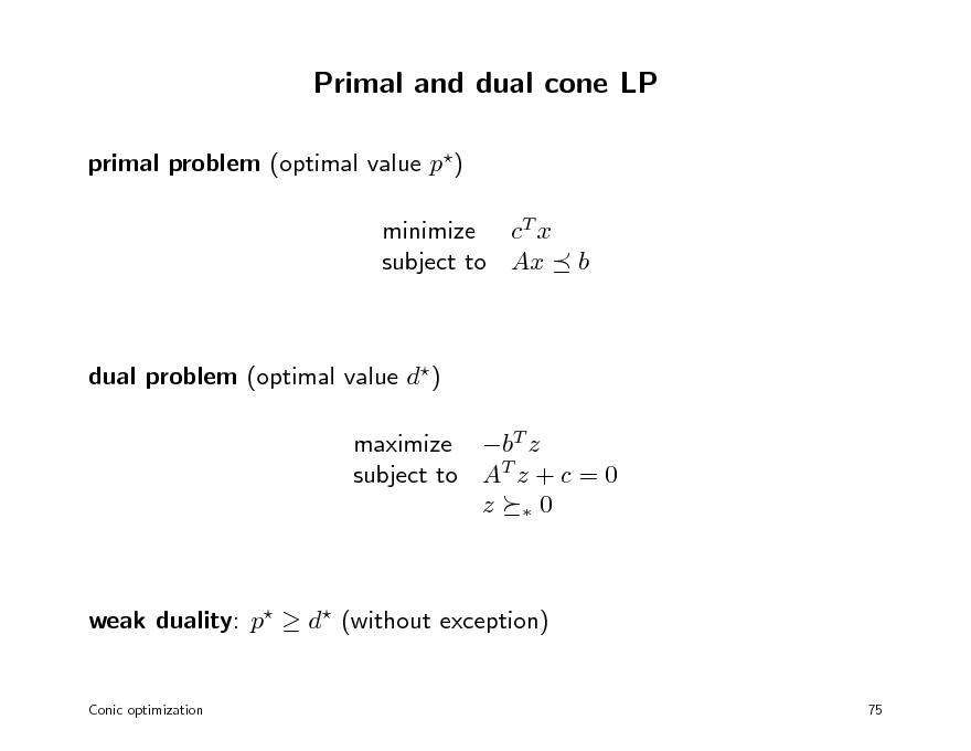 Slide: Primal and dual cone LP primal problem (optimal value p) minimize cT x subject to Ax  b  dual problem (optimal value d) maximize bT z subject to AT z + c = 0 z 0  weak duality: p  d (without exception) Conic optimization 75