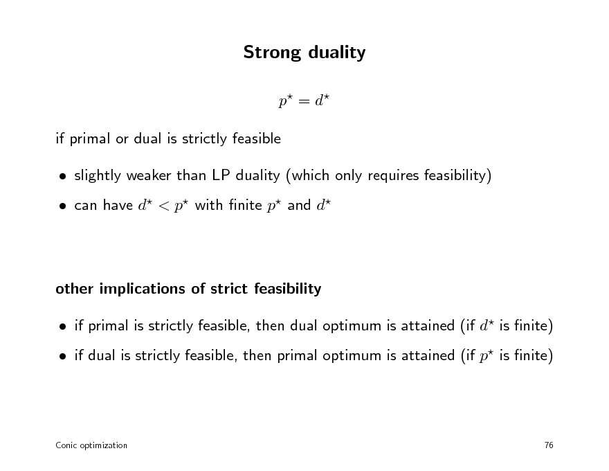 Slide: Strong duality p = d  if primal or dual is strictly feasible  slightly weaker than LP duality (which only requires feasibility)  can have d < p with nite p and d  other implications of strict feasibility  if primal is strictly feasible, then dual optimum is attained (if d is nite)  if dual is strictly feasible, then primal optimum is attained (if p is nite)  Conic optimization  76