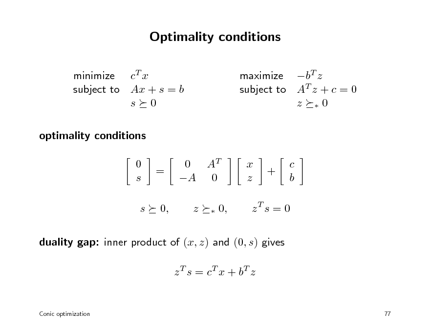 Slide: Optimality conditions minimize cT x subject to Ax + s = b s 0 optimality conditions 0 s s = 0, 0 AT A 0 z   maximize bT z subject to AT z + c = 0 z 0  x z  +  c b  0,  zT s = 0  duality gap: inner product of (x, z) and (0, s) gives z T s = c T x + bT z  Conic optimization  77