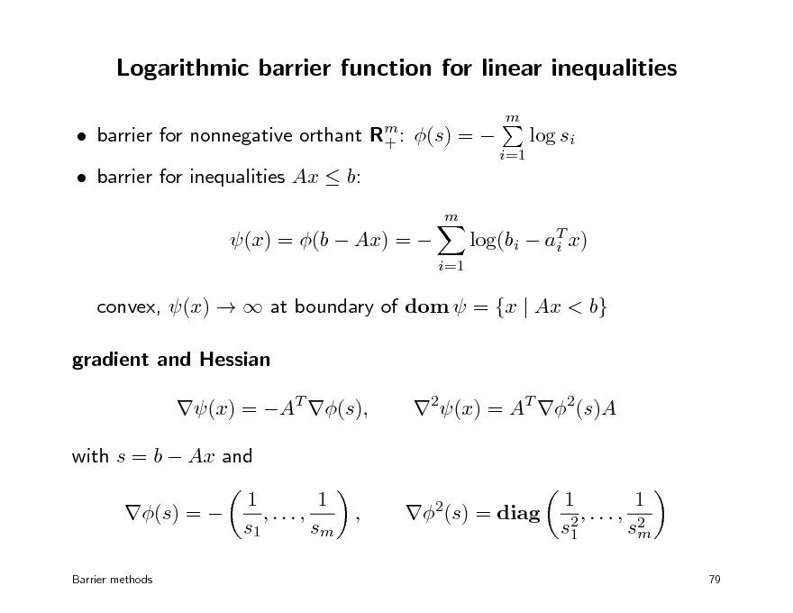 Slide: Logarithmic barrier function for linear inequalities  barrier for nonnegative orthant  barrier for inequalities Ax  b: m  Rm : +  m  (s) =   log si i=1  (x) = (b  Ax) =   i=1  log(bi  aT x) i  convex, (x)   at boundary of dom  = {x | Ax < b} gradient and Hessian (x) = AT (s), with s = b  Ax and (s) =  Barrier methods  2(x) = AT 2(s)A  1 1 ,..., , s1 sm  2(s) = diag  1 1 ,..., 2 s2 sm 1 79