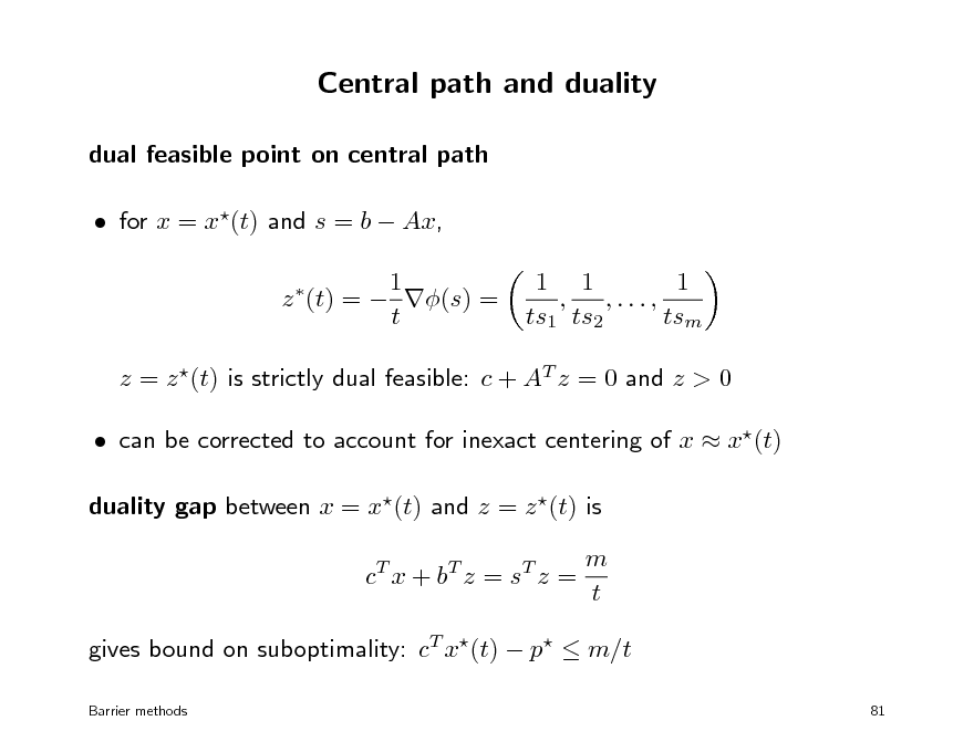 Slide: Central path and duality dual feasible point on central path  for x = x(t) and s = b  Ax, 1 z (t) =  (s) = t   1 1 1 , ,..., ts1 ts2 tsm  z = z (t) is strictly dual feasible: c + AT z = 0 and z > 0  can be corrected to account for inexact centering of x  x(t) duality gap between x = x(t) and z = z (t) is c T x + bT z = s T z = m t  gives bound on suboptimality: cT x(t)  p  m/t Barrier methods 81