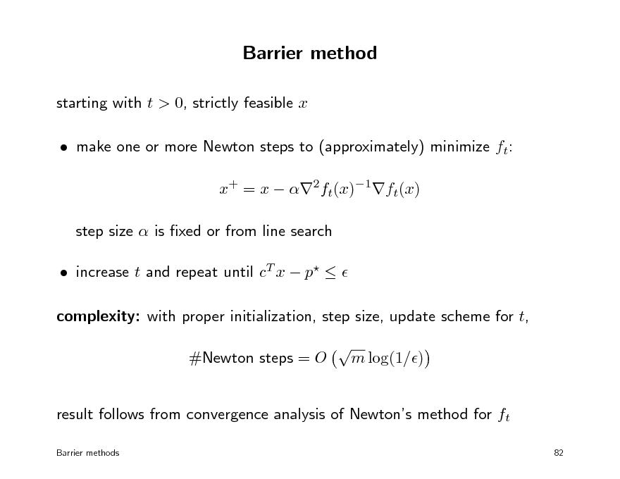 Slide: Barrier method starting with t > 0, strictly feasible x  make one or more Newton steps to (approximately) minimize ft: x+ = x  2ft(x)1ft(x) step size  is xed or from line search  increase t and repeat until cT x  p   complexity: with proper initialization, step size, update scheme for t, #Newton steps = O  m log(1/)  result follows from convergence analysis of Newtons method for ft Barrier methods 82