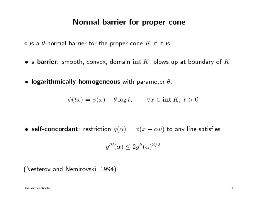 Slide: Normal barrier for proper cone  is a -normal barrier for the proper cone K if it is  a barrier: smooth, convex, domain int K, blows up at boundary of K  logarithmically homogeneous with parameter : (tx) = (x)   log t, x  int K, t > 0   self-concordant: restriction g() = (x + v) to any line satises g ()  2g ()3/2 (Nesterov and Nemirovski, 1994) Barrier methods 83