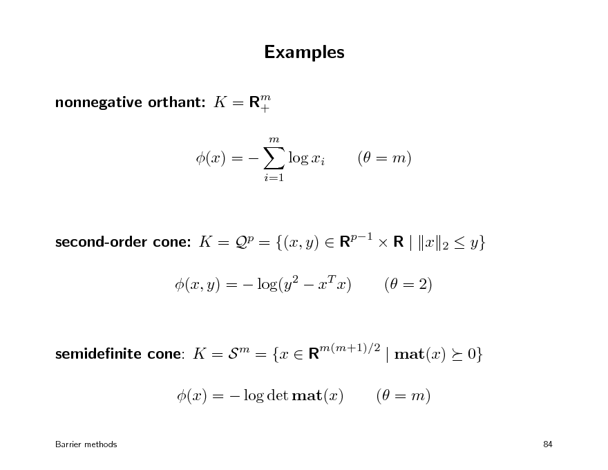 Slide: Examples nonnegative orthant: K = Rm + m  (x) =   log xi i=1  ( = m)  second-order cone: K = Qp = {(x, y)  Rp1  R | x (x, y) =  log(y 2  xT x) ( = 2)  2   y}  semidenite cone: K = S m = {x  Rm(m+1)/2 | mat(x) (x) =  log det mat(x) Barrier methods  0}  ( = m) 84