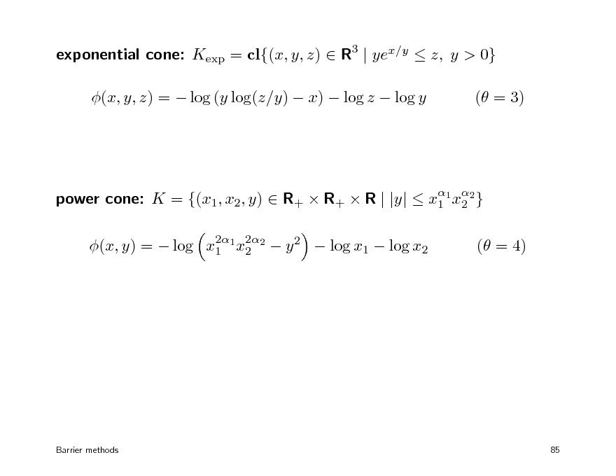 Slide: exponential cone: Kexp = cl{(x, y, z)  R3 | yex/y  z, y > 0} (x, y, z) =  log (y log(z/y)  x)  log z  log y ( = 3)   power cone: K = {(x1, x2, y)  R+  R+  R | |y|  x1 1 x2 } 2 2 2 (x, y) =  log x1 1 x2 2  y 2  log x1  log x2  ( = 4)  Barrier methods  85