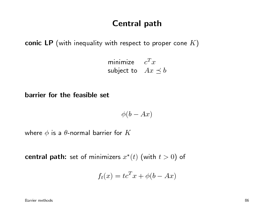 Slide: Central path conic LP (with inequality with respect to proper cone K) minimize cT x subject to Ax barrier for the feasible set (b  Ax) where  is a -normal barrier for K central path: set of minimizers x(t) (with t > 0) of ft(x) = tcT x + (b  Ax) Barrier methods 86  b