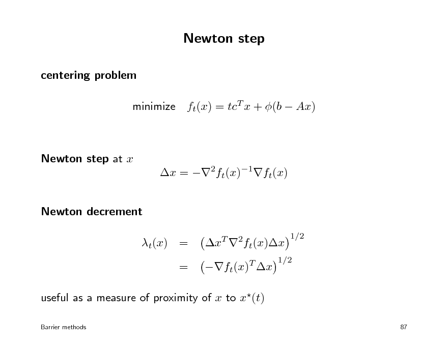 Slide: Newton step centering problem minimize ft(x) = tcT x + (b  Ax)  Newton step at x x = 2ft(x)1ft(x) Newton decrement t(x) = = xT 2ft(x)x ft(x)T x 1/2  1/2  useful as a measure of proximity of x to x(t) Barrier methods 87
