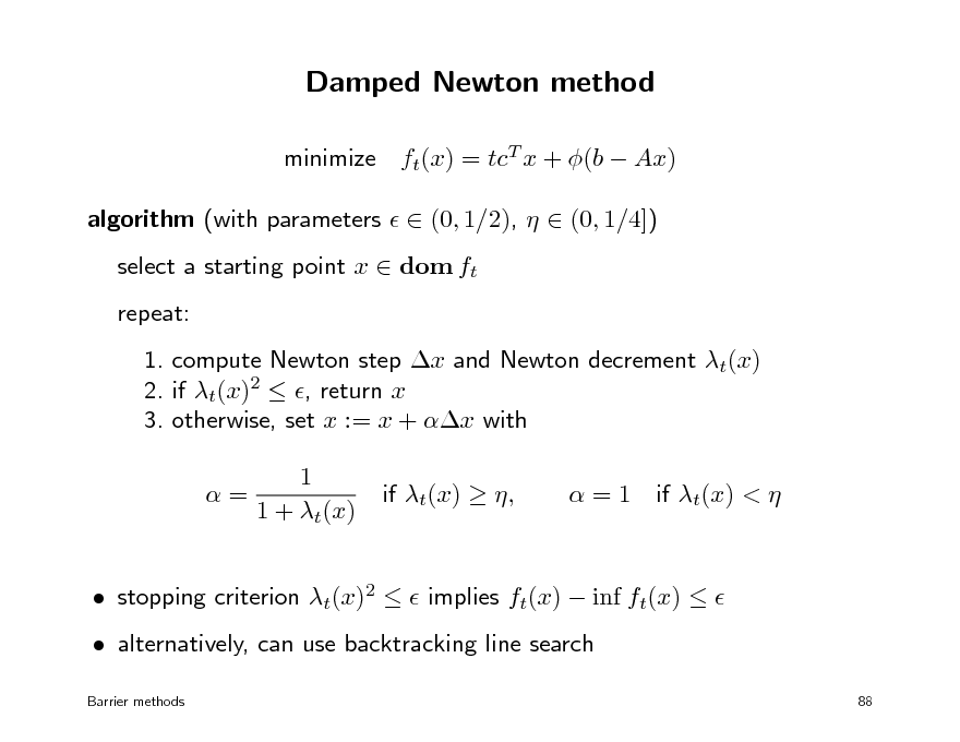 Slide: Damped Newton method minimize ft(x) = tcT x + (b  Ax) algorithm (with parameters   (0, 1/2),   (0, 1/4]) select a starting point x  dom ft repeat: 1. compute Newton step x and Newton decrement t(x) 2. if t(x)2  , return x 3. otherwise, set x := x + x with 1 = 1 + t(x) if t(x)  , =1 if t(x) <    stopping criterion t(x)2   implies ft(x)  inf ft(x)    alternatively, can use backtracking line search Barrier methods 88