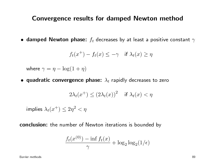 Slide: Convergence results for damped Newton method  damped Newton phase: ft decreases by at least a positive constant  ft(x+)  ft(x)   where  =   log(1 + )  quadratic convergence phase: t rapidly decreases to zero 2t(x+)  (2t(x)) implies t(x+)  2 2 <  conclusion: the number of Newton iterations is bounded by ft(x(0))  inf ft(x) + log2 log2(1/)  Barrier methods 89  if t(x)    2  if t(x) <