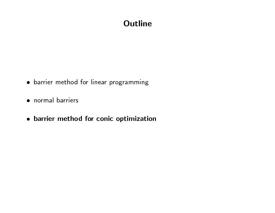 Slide: Outline   barrier method for linear programming  normal barriers  barrier method for conic optimization