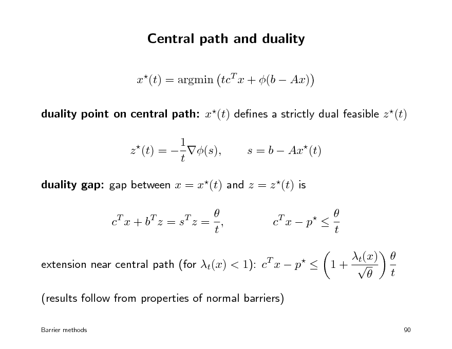 Slide: Central path and duality x(t) = argmin tcT x + (b  Ax) duality point on central path: x(t) denes a strictly dual feasible z (t) 1 z (t) =  (s), t   s = b  Ax(t)  duality gap: gap between x = x(t) and z = z (t) is  c T x + bT z = s T z = , t T  c T x  p     t t(x) 1+    t  extension near central path (for t(x) < 1): c x  p  (results follow from properties of normal barriers) Barrier methods  90