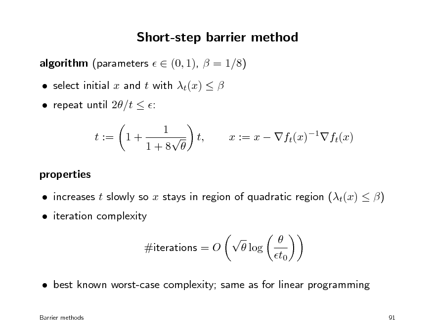 Slide: Short-step barrier method algorithm (parameters   (0, 1),  = 1/8)  repeat until 2/t  : t := properties  increases t slowly so x stays in region of quadratic region (t(x)  )    log t0 1+  select initial x and t with t(x)   1  t, 1+8   x := x  ft(x)1ft(x)   iteration complexity  #iterations = O   best known worst-case complexity; same as for linear programming Barrier methods 91