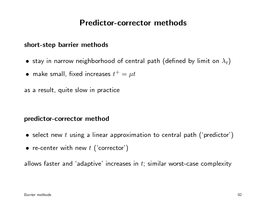 Slide: Predictor-corrector methods short-step barrier methods  stay in narrow neighborhood of central path (dened by limit on t)  make small, xed increases t+ = t as a result, quite slow in practice  predictor-corrector method  select new t using a linear approximation to central path (predictor)  re-center with new t (corrector) allows faster and adaptive increases in t; similar worst-case complexity  Barrier methods  92
