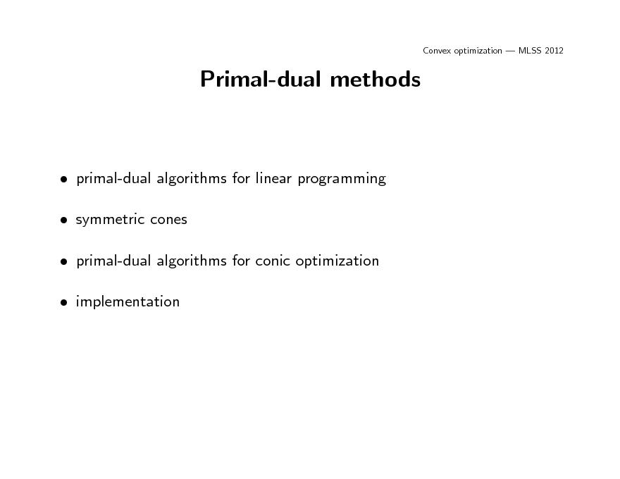 Slide: Convex optimization  MLSS 2012  Primal-dual methods   primal-dual algorithms for linear programming  symmetric cones  primal-dual algorithms for conic optimization  implementation