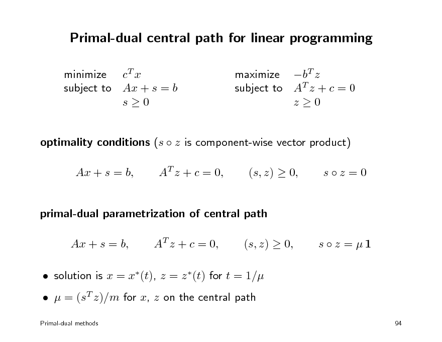 Slide: Primal-dual central path for linear programming minimize cT x subject to Ax + s = b s0 maximize bT z subject to AT z + c = 0 z0  optimality conditions (s  z is component-wise vector product) Ax + s = b, AT z + c = 0, (s, z)  0, sz =0  primal-dual parametrization of central path Ax + s = b, AT z + c = 0, (s, z)  0, s  z = 1   solution is x = x(t), z = z (t) for t = 1/   = (sT z)/m for x, z on the central path Primal-dual methods 94