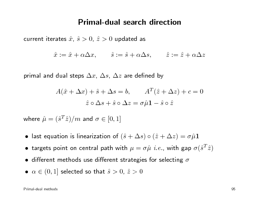 Slide: Primal-dual search direction current iterates x, s > 0, z > 0 updated as    x := x + x,   s := s + s,   z := z + z    primal and dual steps x, s, z are dened by A( + x) + s + s = b, x  AT ( + z) + c = 0 z  z  s + s  z =  1  s  z      where  = (T z )/m and   [0, 1]  s   last equation is linearization of ( + s)  ( + z) =  1 s z   dierent methods use dierent strategies for selecting     (0, 1] selected so that s > 0, z > 0   Primal-dual methods 95   targets point on central path with  =   i.e., with gap (T z )  s