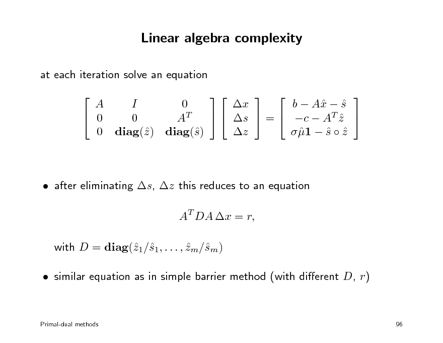 Slide: Linear algebra complexity at each iteration solve an equation  A I 0 b  A  s x  x  0   s  =  c  AT z  0 AT  z  1  s  z    0 diag() diag() z s  after eliminating s, z this reduces to an equation AT DA x = r, with D = diag(1/1, . . . , zm/m) z s  s  similar equation as in simple barrier method (with dierent D, r)      Primal-dual methods  96