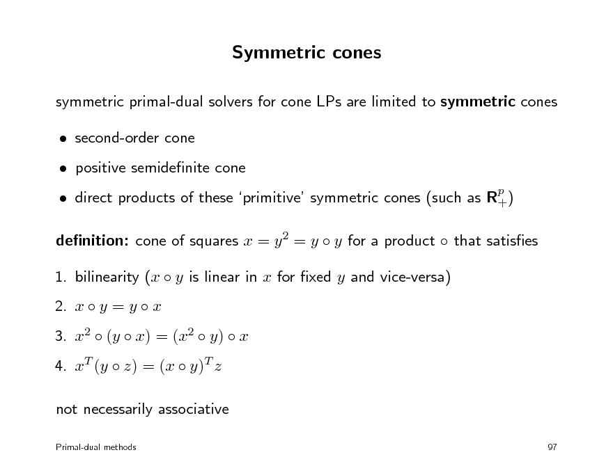 Slide: Symmetric cones symmetric primal-dual solvers for cone LPs are limited to symmetric cones  second-order cone  positive semidenite cone  direct products of these primitive symmetric cones (such as Rp ) + denition: cone of squares x = y 2 = y  y for a product  that satises 1. bilinearity (x  y is linear in x for xed y and vice-versa) 2. x  y = y  x 3. x2  (y  x) = (x2  y)  x 4. xT (y  z) = (x  y)T z not necessarily associative Primal-dual methods 97